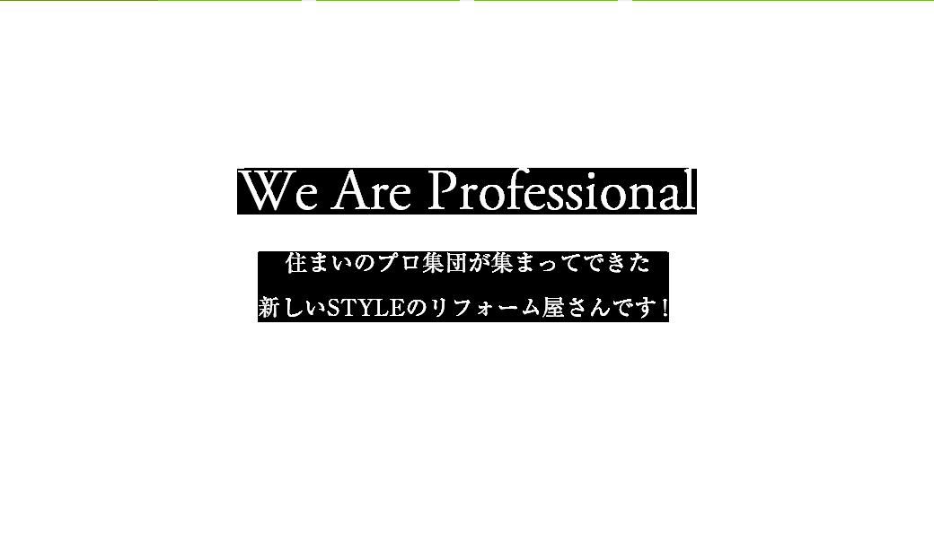 We Are Professional 住まいのプロ集団が集まってできた新しいSTYLEのリフォーム屋さんです!